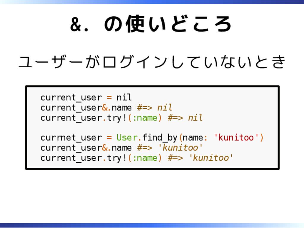 &. の使いどころ ユーザーがログインしていないとき current_user = nil c...