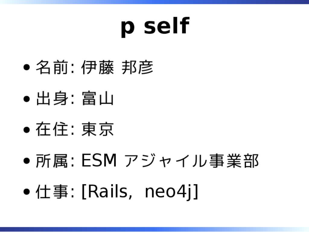 p self 名前: 伊藤 邦彦 出身: 富山 在住: 東京 所属: ESM アジャイル事業部...