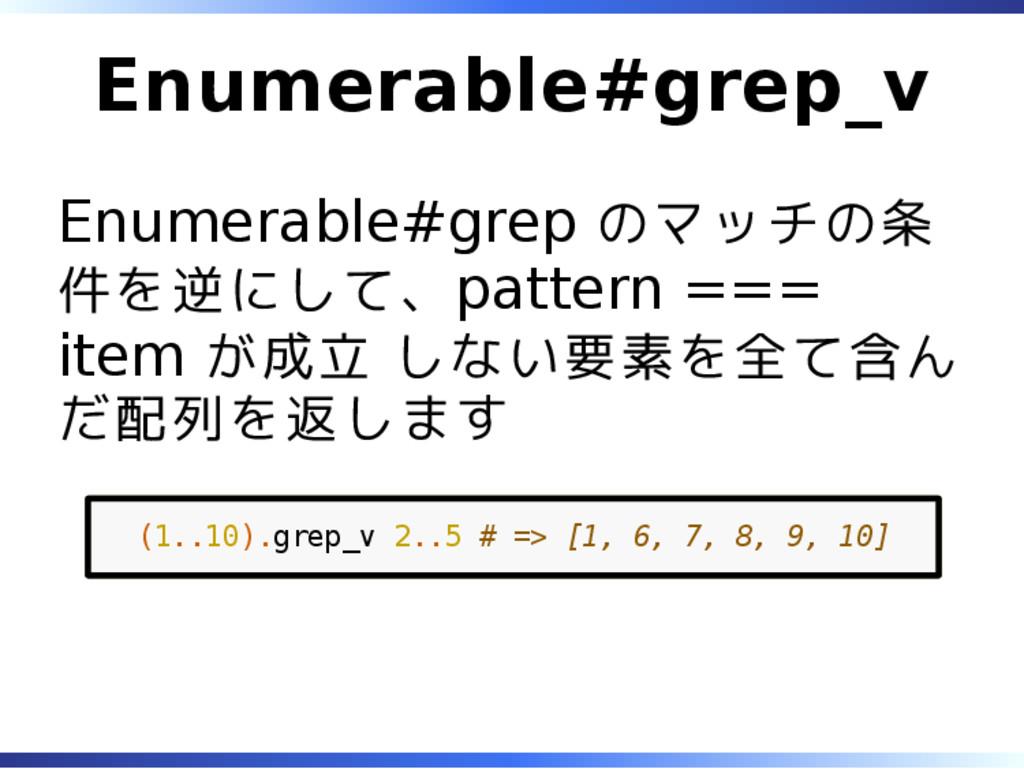 Enumerable#grep_v Enumerable#grep のマッチの条 件を逆にして...