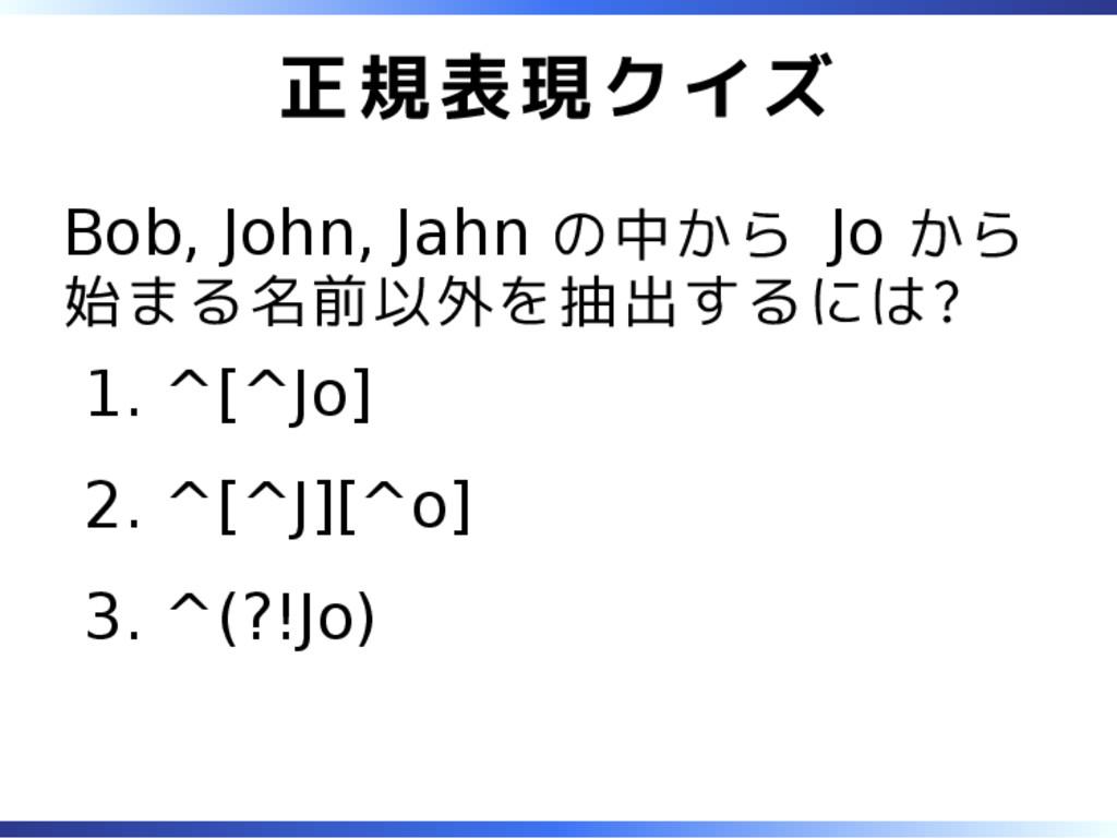 正規表現クイズ Bob, John, Jahn の中から Jo から 始まる名前以外を抽出する...