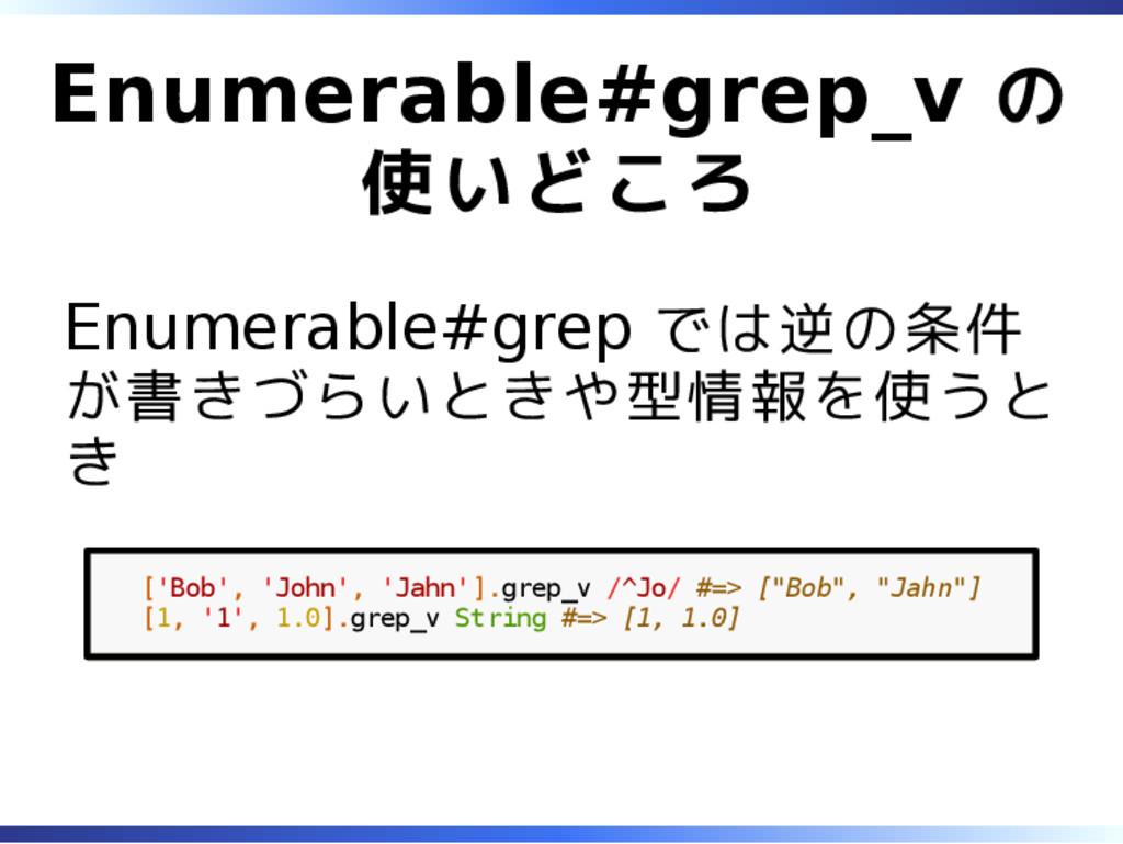 Enumerable#grep_v の 使いどころ Enumerable#grep では逆の条...