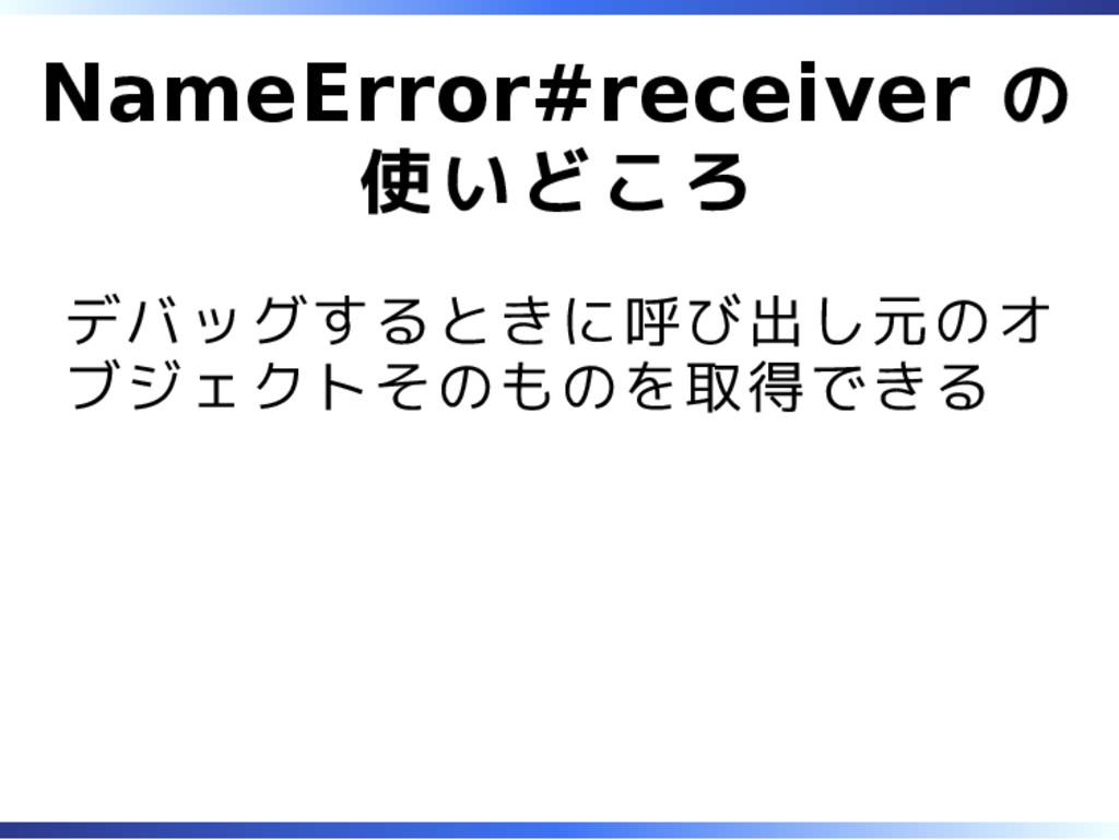 NameError#receiver の 使いどころ デバッグするときに呼び出し元のオ ブジェ...