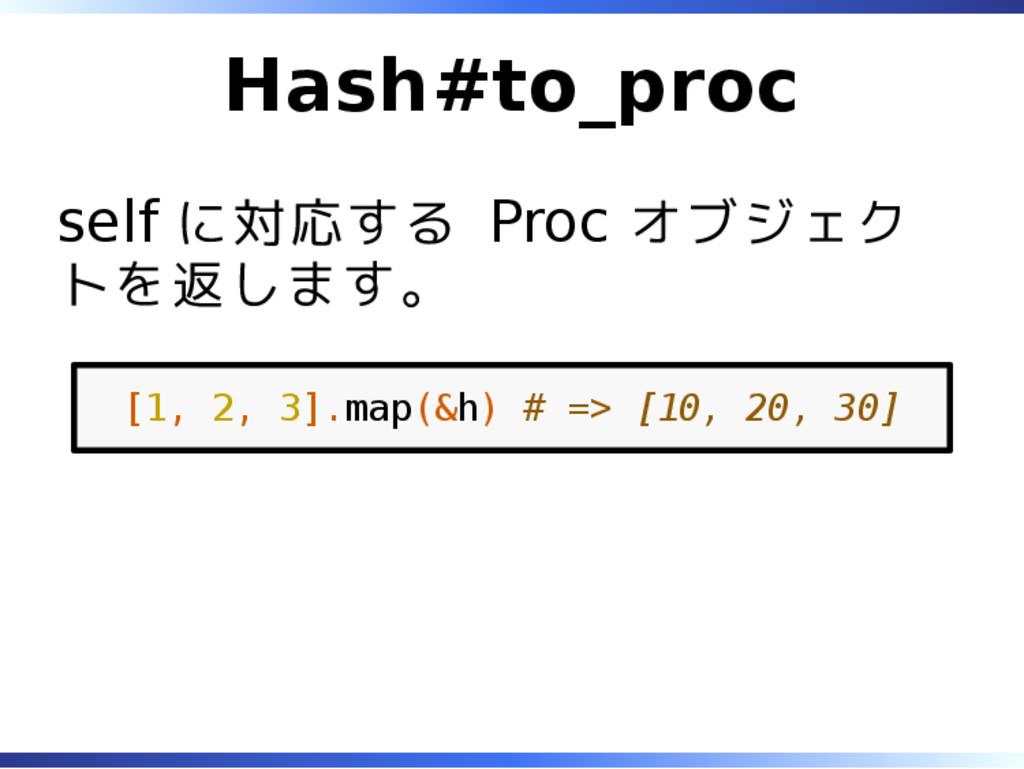 Hash#to_proc self に対応する Proc オブジェク トを返します。 [1, ...