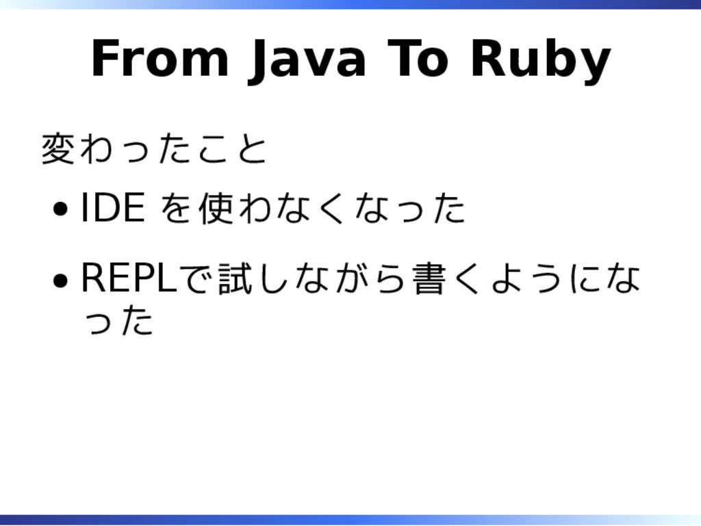From Java To Ruby 変わったこと IDE を使わなくなった REPLで試しなが...