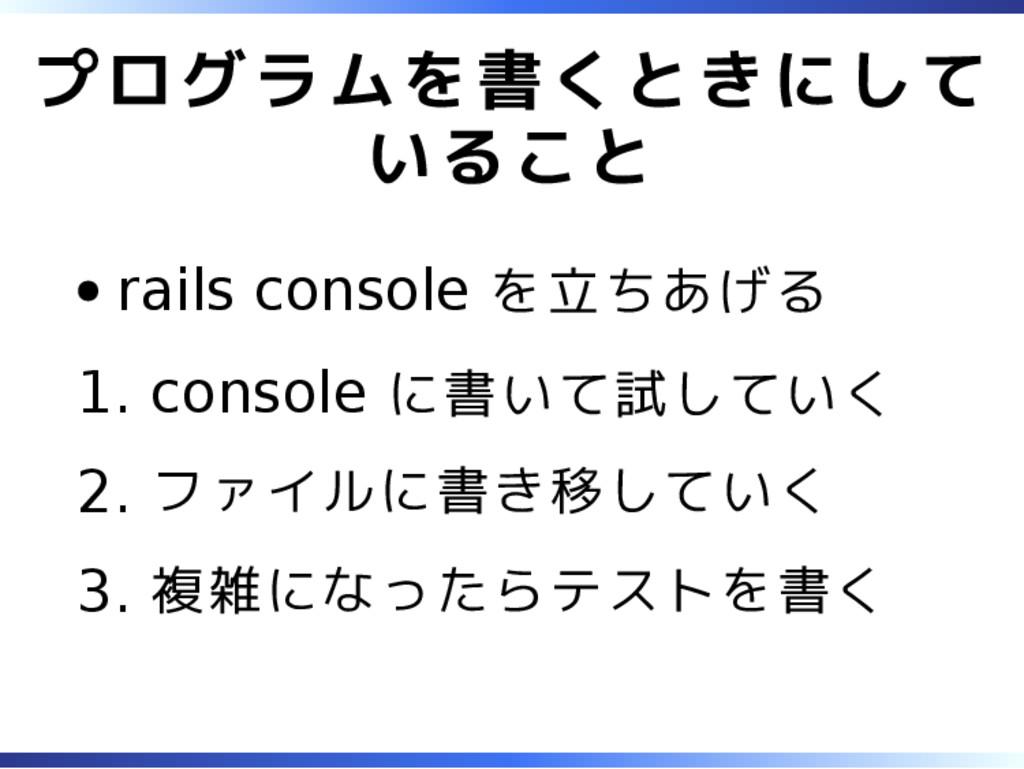 プログラムを書くときにして いること rails console を立ちあげる console...