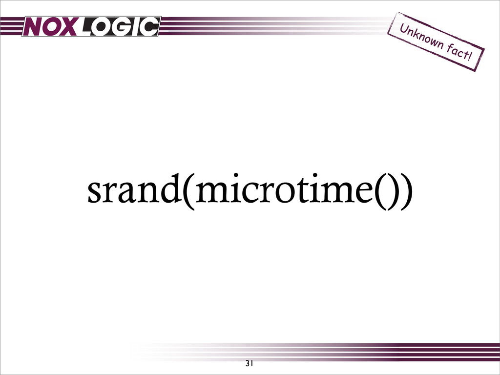 srand(microtime()) 31 Unknown fact!