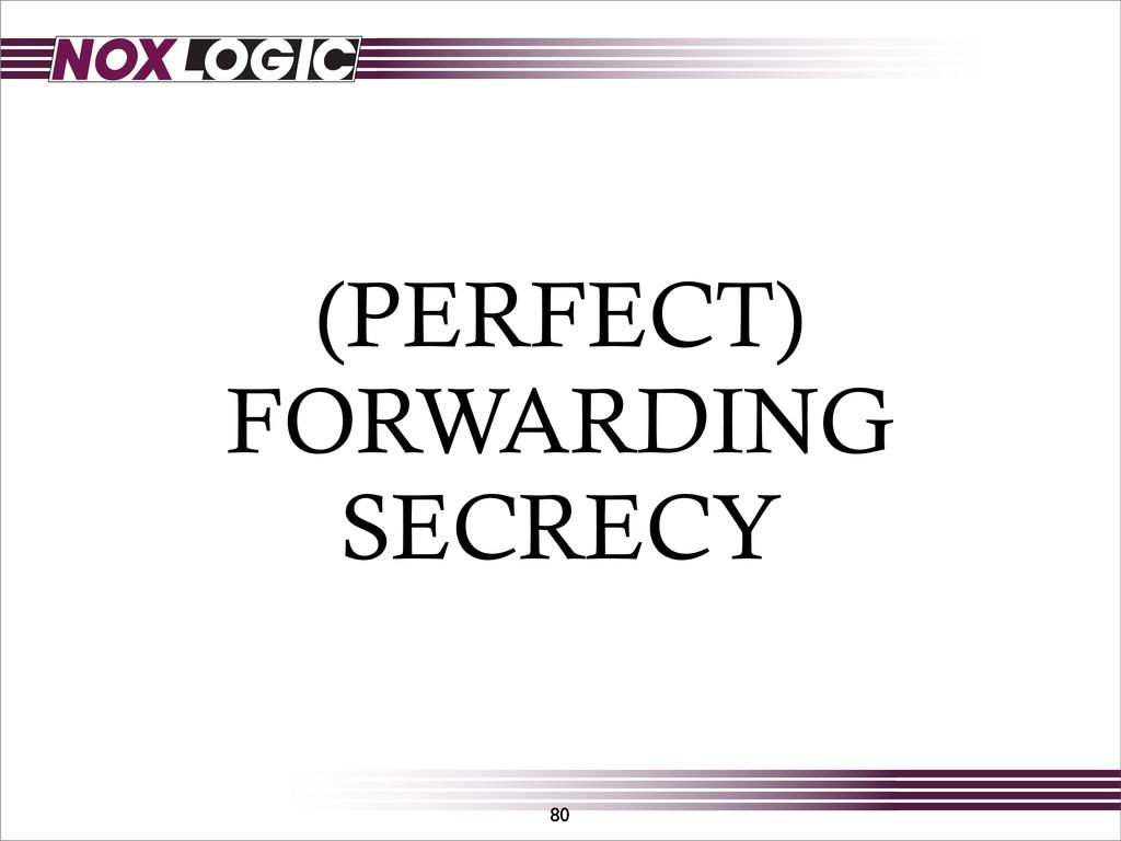 (PERFECT) FORWARDING SECRECY 80
