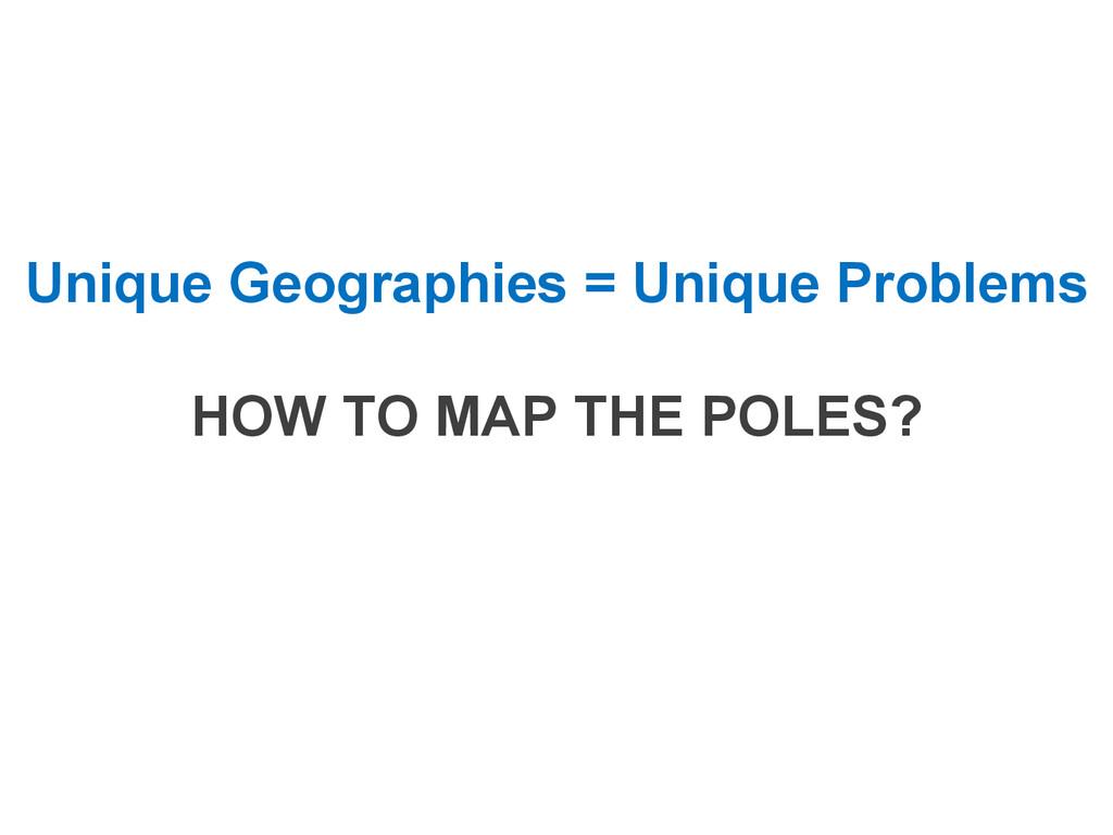 Unique Geographies = Unique Problems HOW TO MAP...