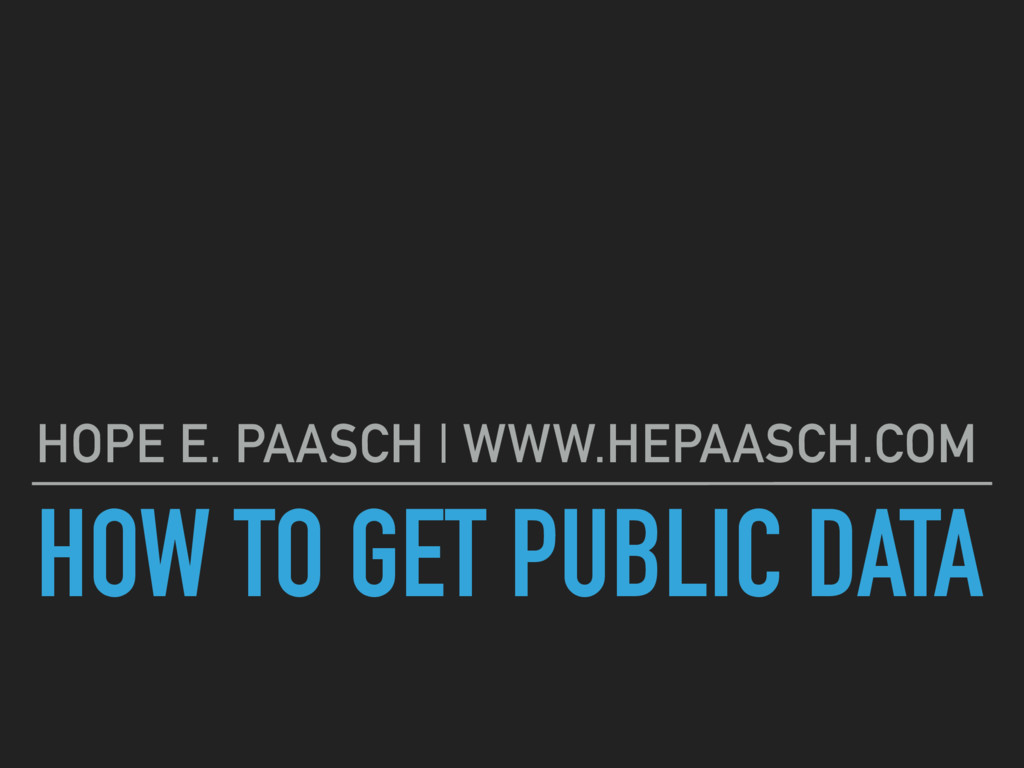 HOW TO GET PUBLIC DATA HOPE E. PAASCH | WWW.HEP...