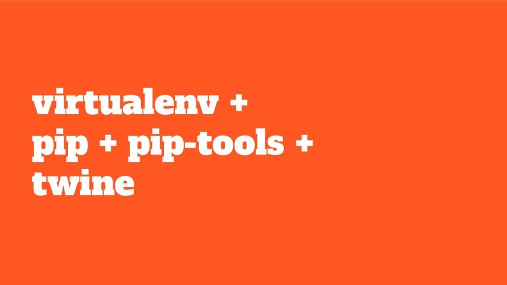 virtualenv + pip + pip-tools + twine