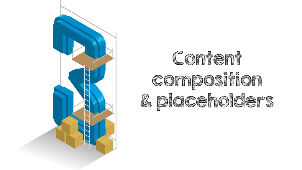 Content composition & placeholders