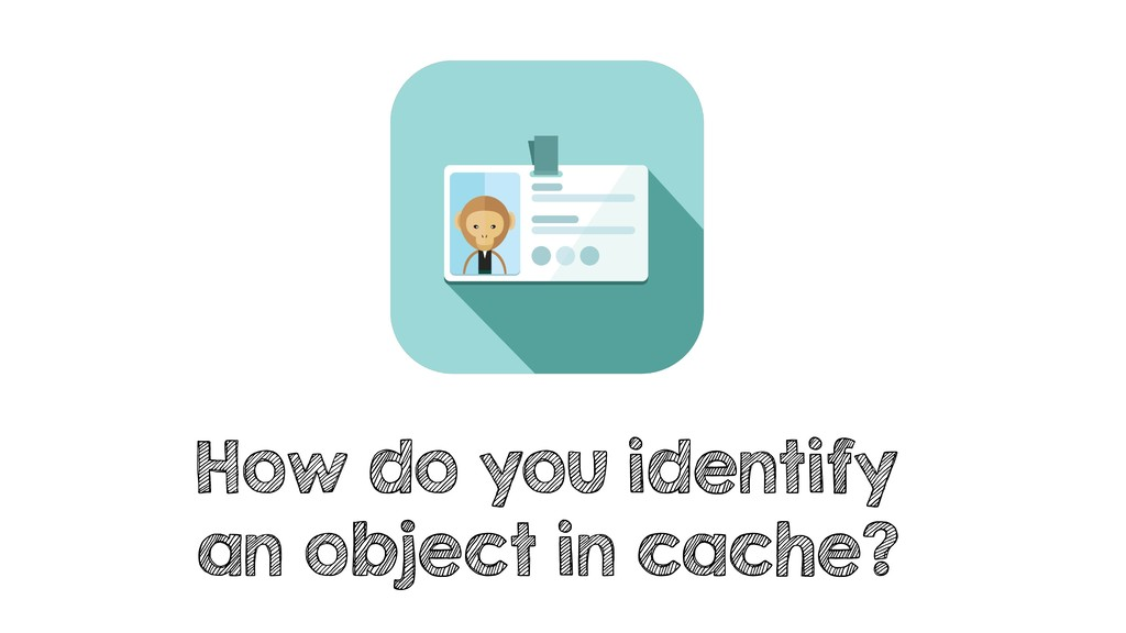 How do you identify an object in cache?