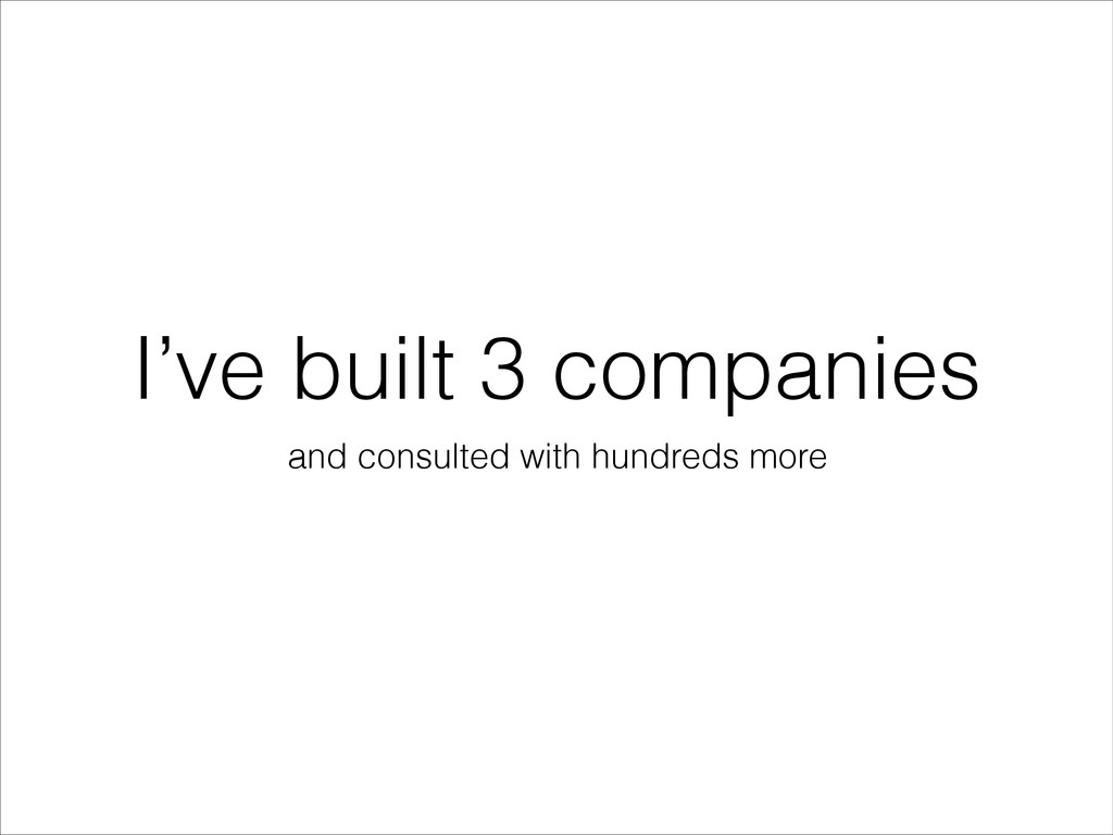 I've built 3 companies and consulted with hundr...