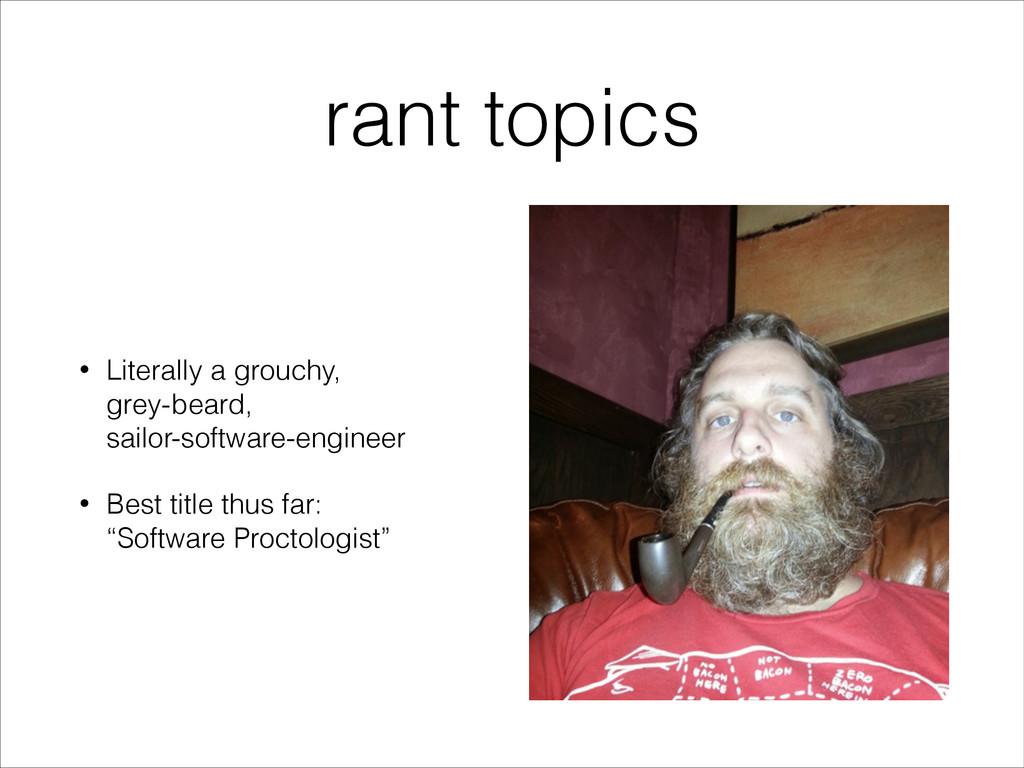 rant topics • Literally a grouchy, grey-beard,...
