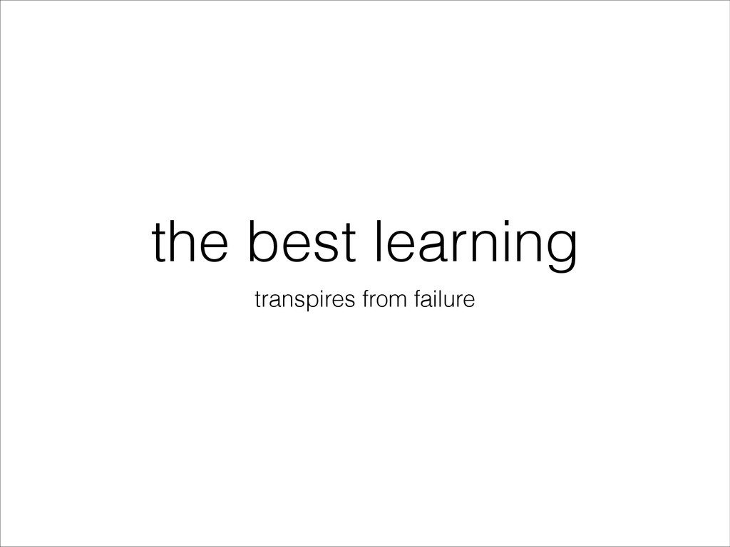the best learning transpires from failure