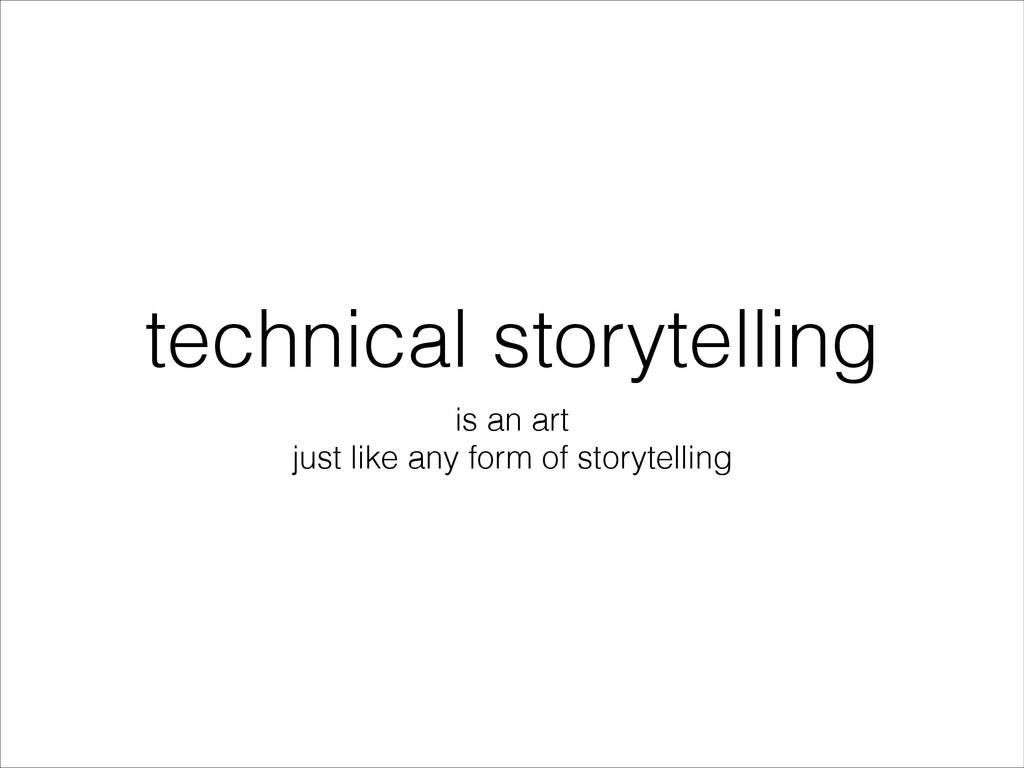technical storytelling is an art just like any ...