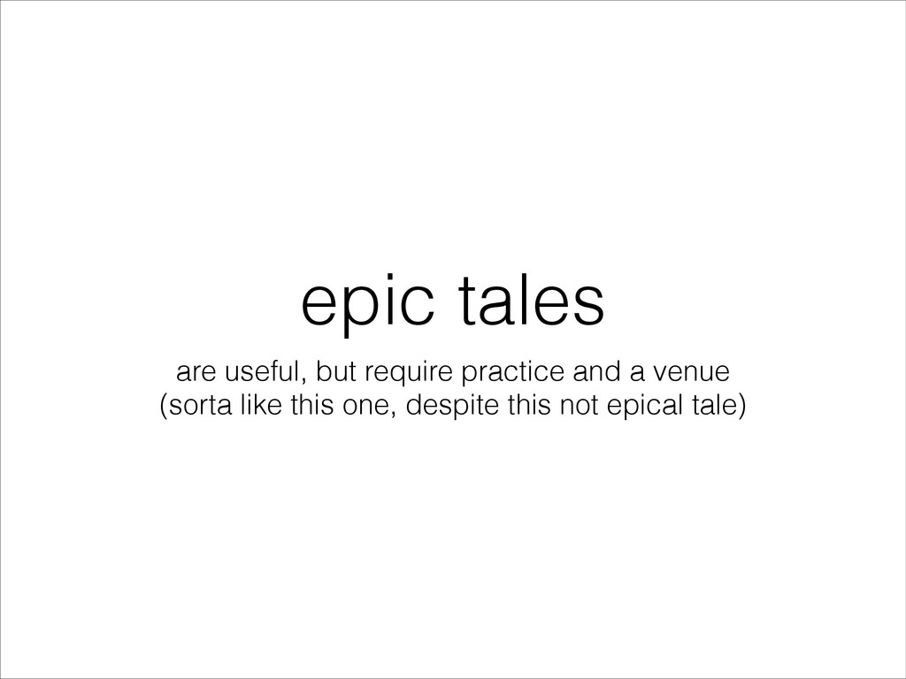 epic tales are useful, but require practice and...