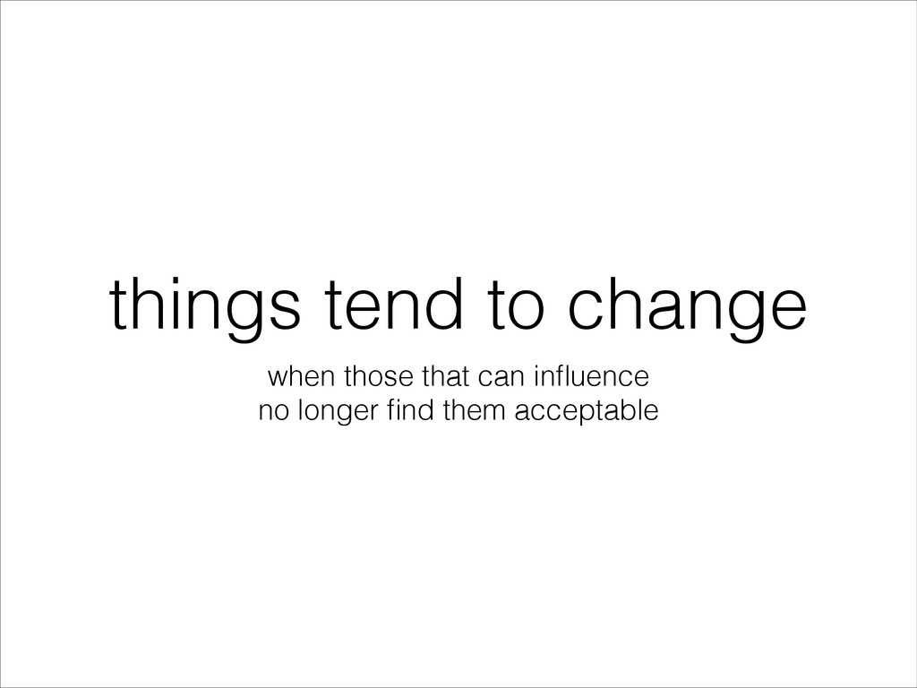 things tend to change when those that can influe...
