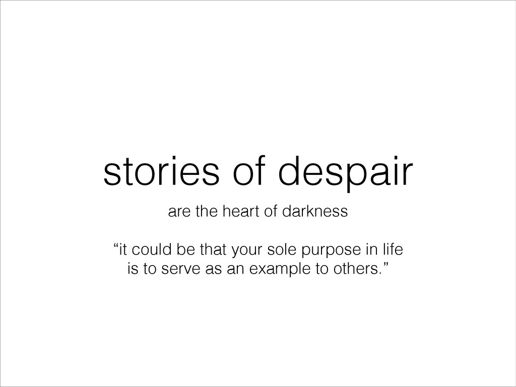 stories of despair are the heart of darkness ! ...