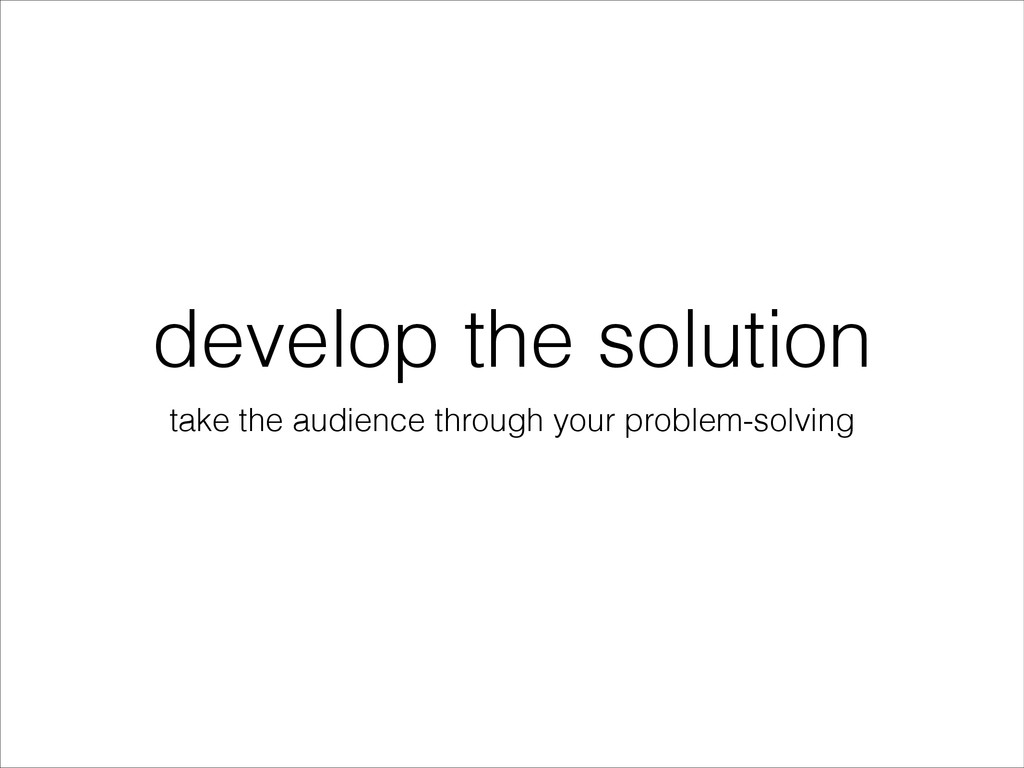 develop the solution take the audience through ...