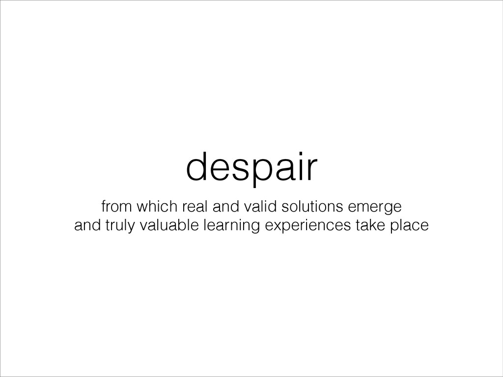 despair from which real and valid solutions eme...