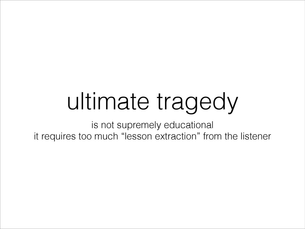 ultimate tragedy is not supremely educational i...