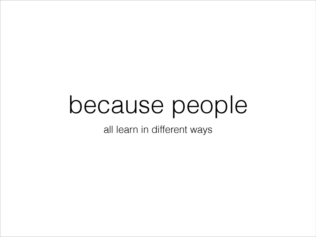 because people all learn in different ways