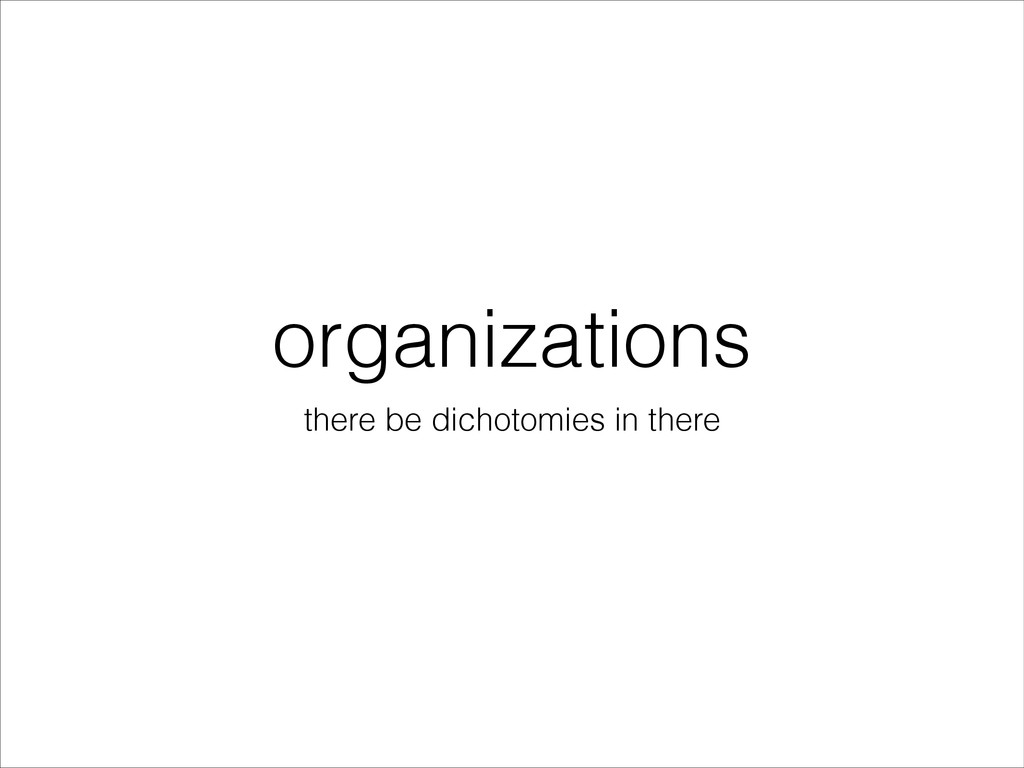 organizations there be dichotomies in there
