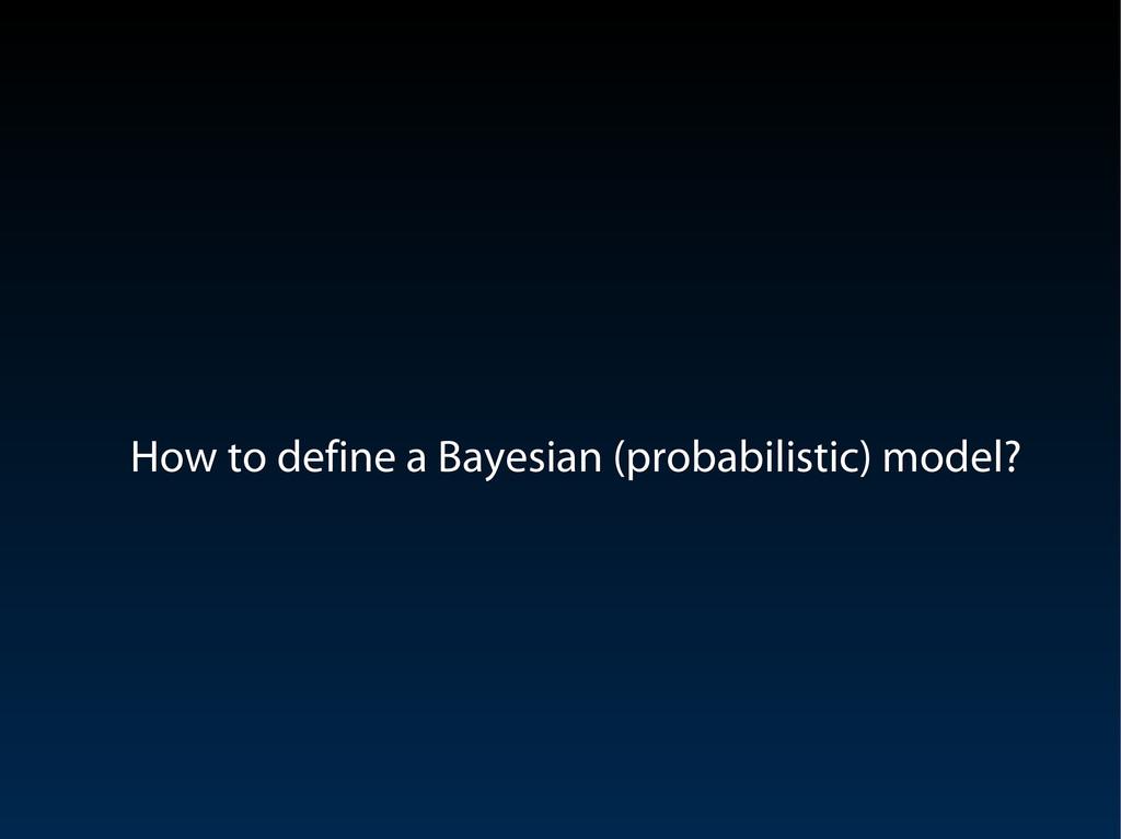 How to define a Bayesian (probabilistic) model?...