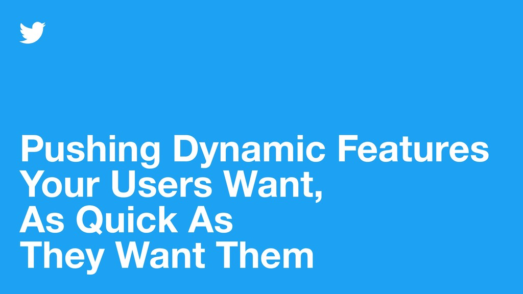 Pushing Dynamic Features Your Users Want, As Qu...