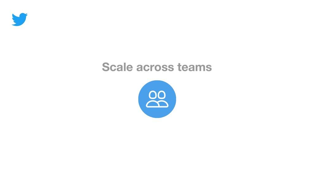 Scale across teams