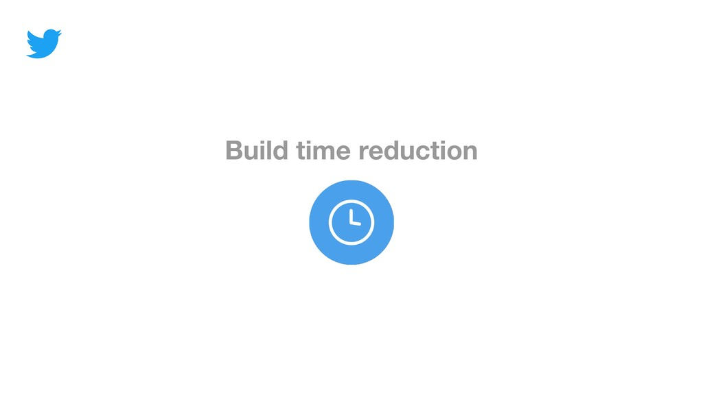 Build time reduction