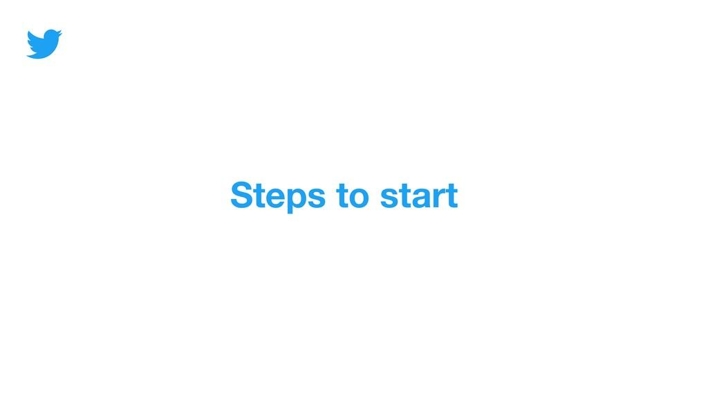 Steps to start