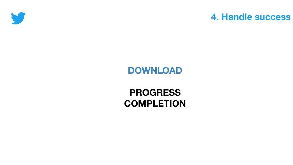 4. Handle success DOWNLOAD PROGRESS COMPLETION