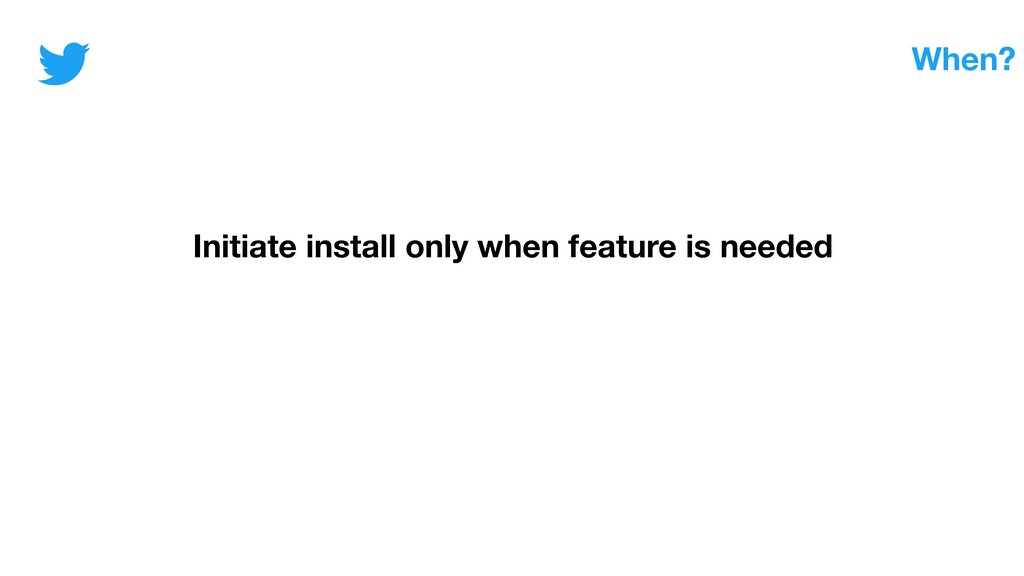 When? Initiate install only when feature is nee...
