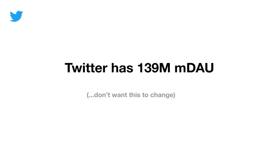 (...don't want this to change) Twitter has 139M...