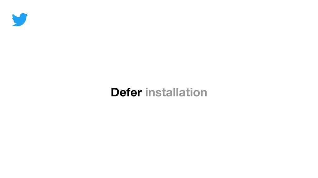 Defer installation