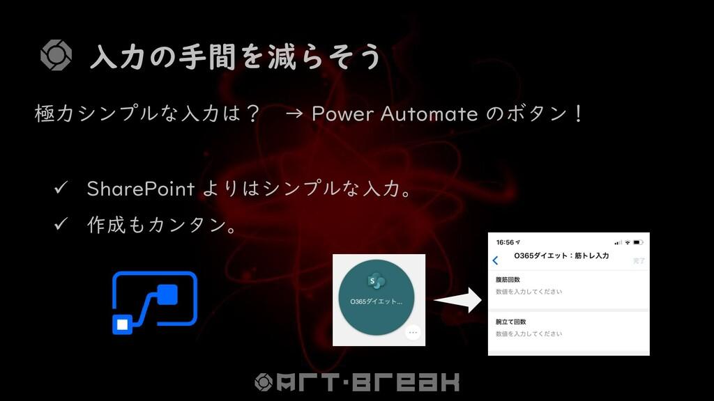 入力の手間を減らそう 極力シンプルな入力は? → Power Automate のボタン! ✓...
