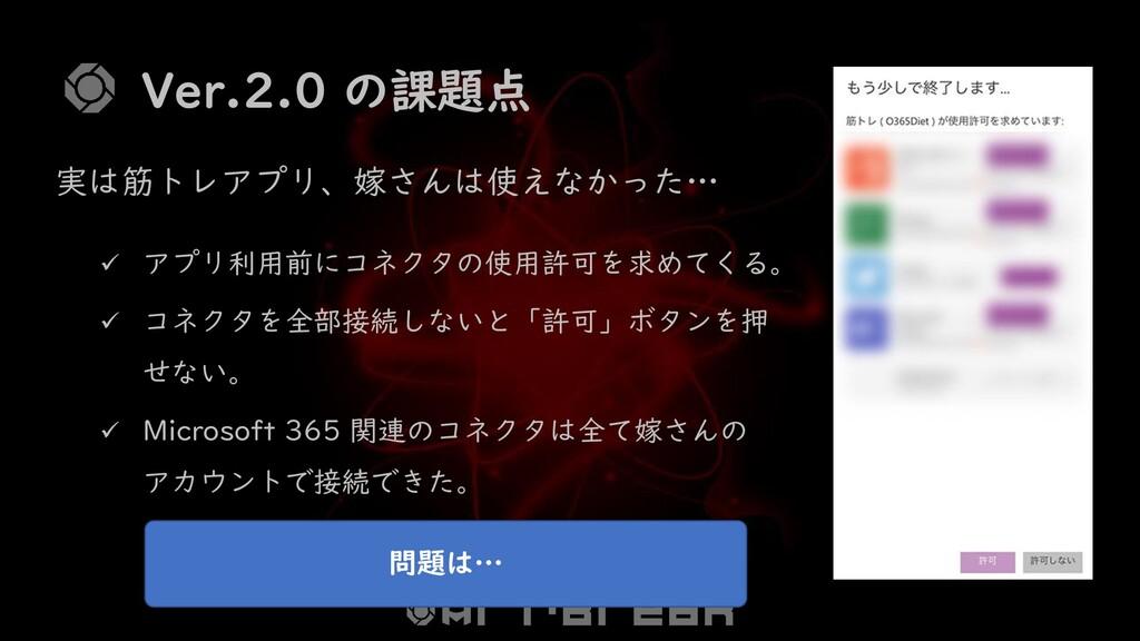 Ver.2.0 の課題点 ✓ アプリ利用前にコネクタの使用許可を求めてくる。 ✓ コネクタを全...