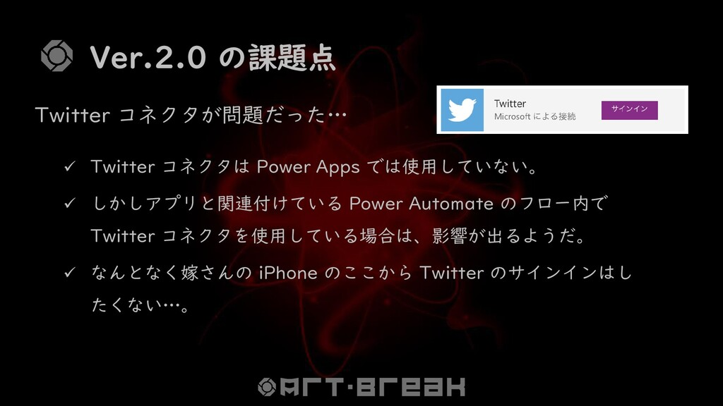 Ver.2.0 の課題点 ✓ Twitter コネクタは Power Apps では使用してい...