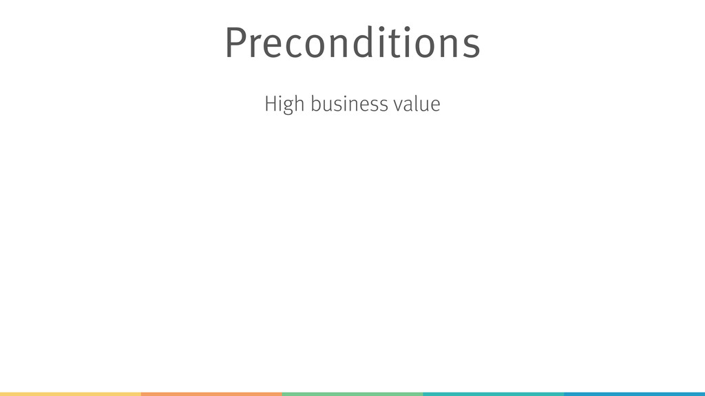 Preconditions High business value