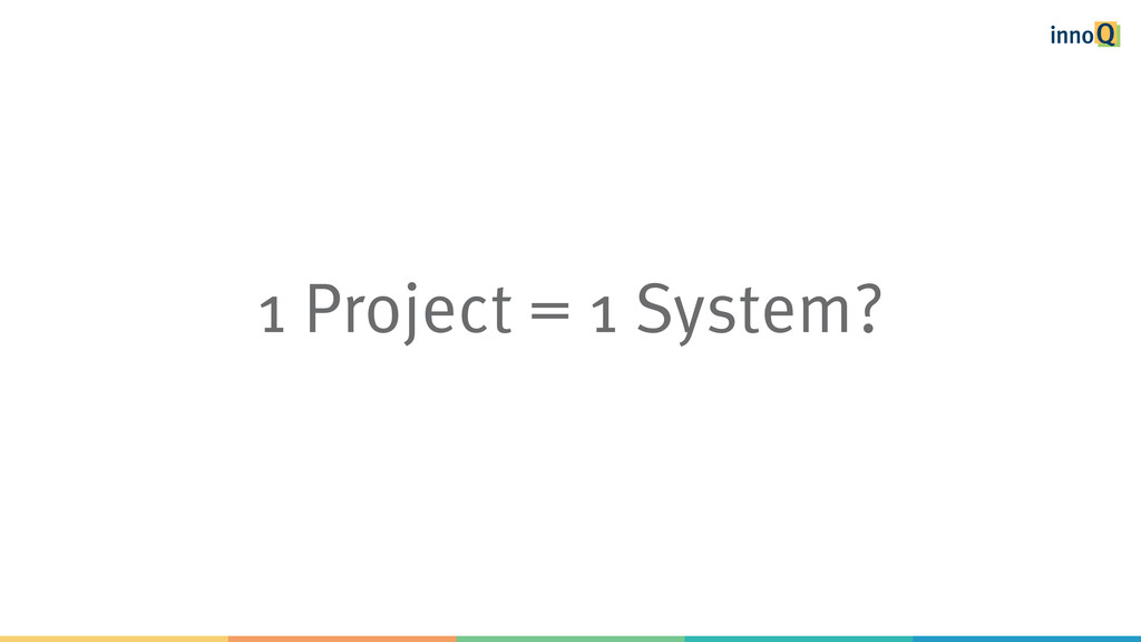 1 Project = 1 System?
