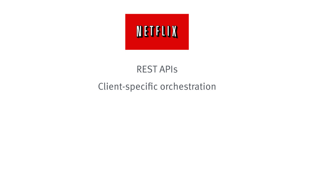 REST APIs Client-specific orchestration