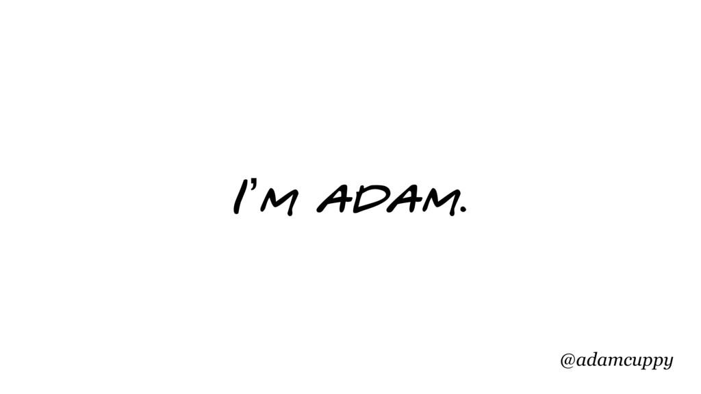 @adamcuppy I'm adam.