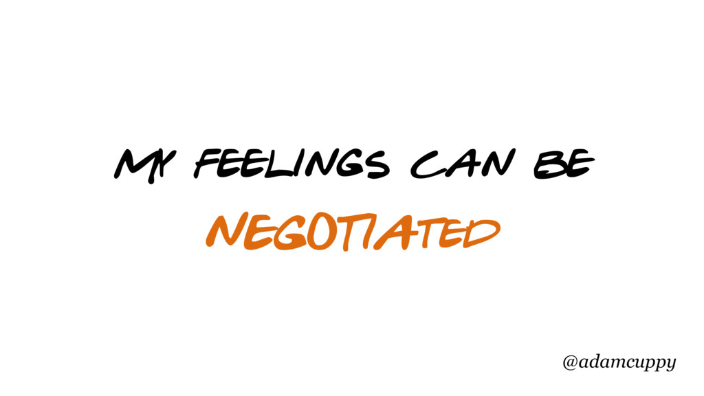 @adamcuppy NEGOTIAted My feelings can be
