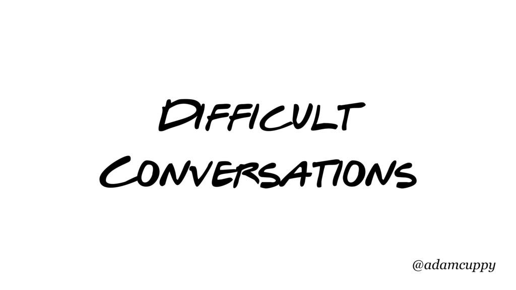@adamcuppy Difficult Conversations