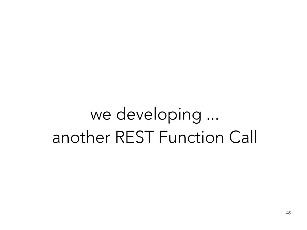 49 we developing ... another REST Function Call