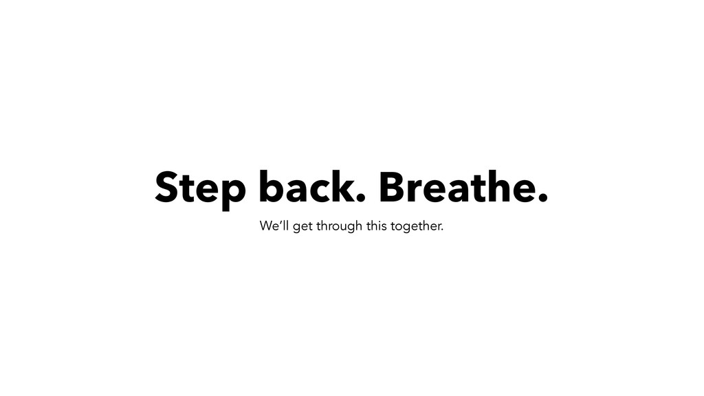 Step back. Breathe. We'll get through this toge...