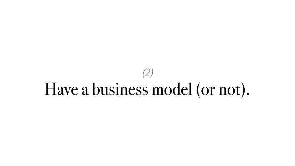 (2) Have a business model (or not).