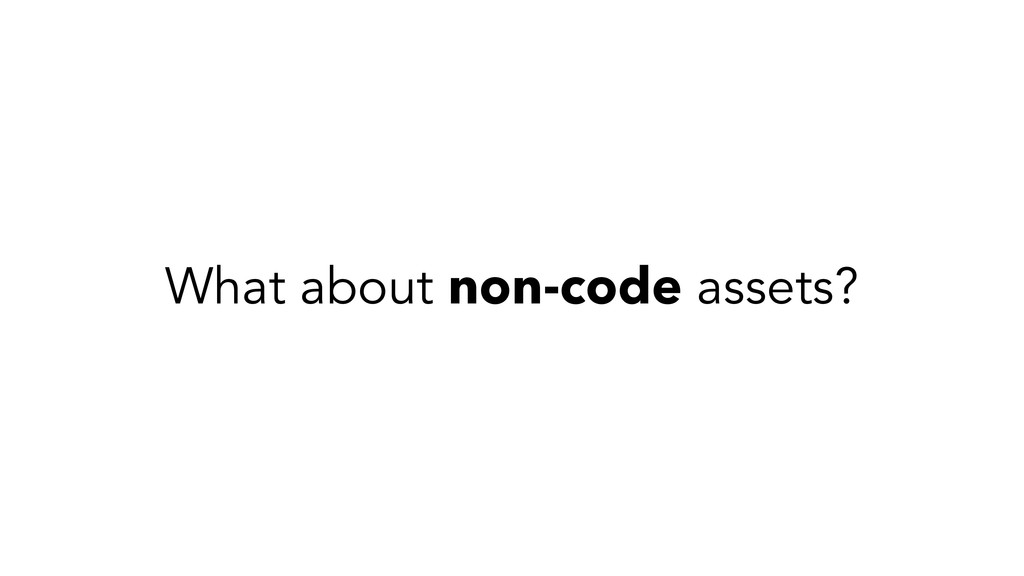 What about non-code assets?